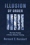 Illusion of Order: The False Promise of Broken Windows Policing by Bernard E. Harcourt