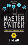 The Master Switch: The Rise and Fall of Information Empires by Tim Wu