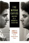The Wrong Carlos: Anatomy of a Wrongful Execution by James S. Liebman