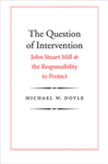 The Question of Intervention: John Stuart Mill and the Responsibility to Protect by Michael W. Doyle